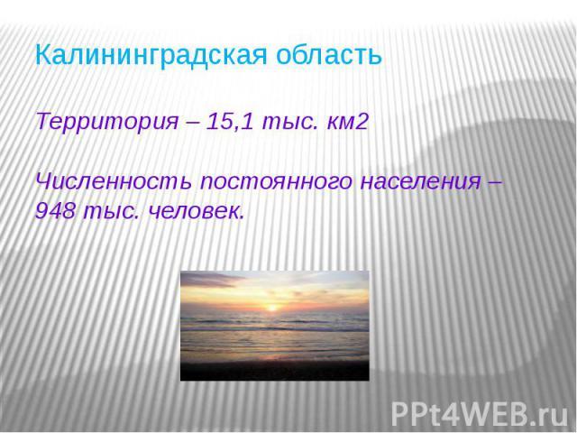 Калининградская областьТерритория – 15,1 тыс. км2Численность постоянного населения – 948 тыс. человек.