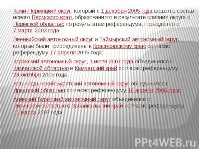 Коми-Пермяцкий округ, который с 1 декабря 2005 года вошёл в состав нового Пермского края, образованного в результате слияния округа с Пермской областью по результатам референдума, проведённого 7 марта 2003 года;Эвенкийский автономный округ и Таймырс…