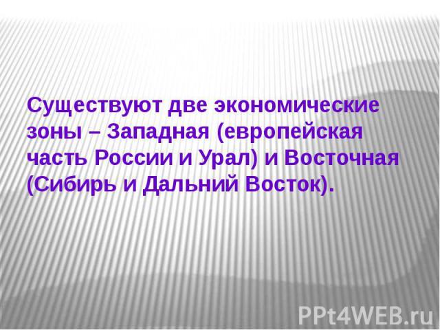 Существуют две экономические зоны – Западная (европейская часть России и Урал) и Восточная (Сибирь и Дальний Восток).
