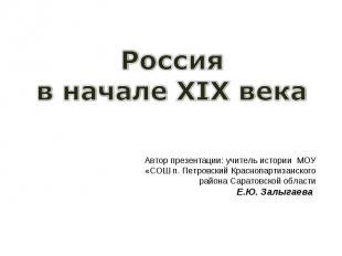 Россия в начале XIX века Автор презентации: учитель истории МОУ «СОШ п. Петровск