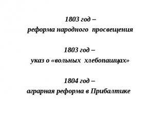 1803 год – реформа народного просвещения1803 год – указ о «вольных хлебопашцах»1