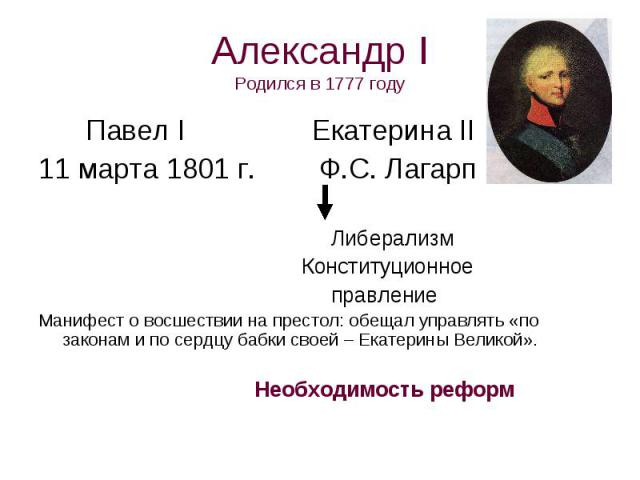 Александр IРодился в 1777 году Павел I Екатерина II11 марта 1801 г. Ф.С. Лагарп Либерализм Конституционное правлениеМанифест о восшествии на престол: обещал управлять «по законам и по сердцу бабки своей – Екатерины Великой». Необходимость реформ