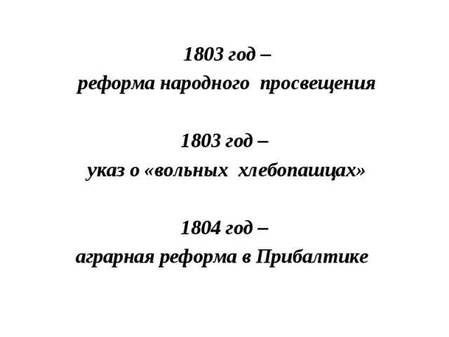 1803 год – реформа народного просвещения1803 год – указ о «вольных хлебопашцах»1804 год –аграрная реформа в Прибалтике