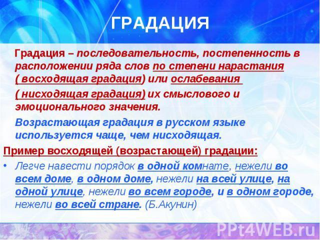 Градация – последовательность, постепенность в расположении ряда слов по степени нарастания ( восходящая градация) или ослабевания ( нисходящая градация) их смыслового и эмоционального значения. Возрастающая градация в русском языке используется чащ…