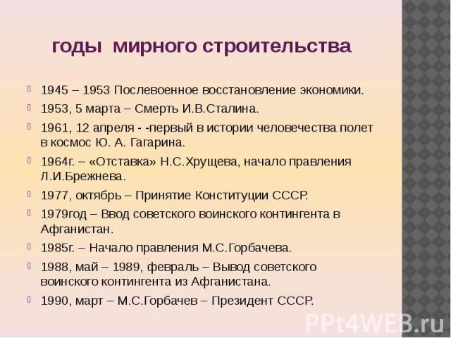 годы мирного строительства 1945 – 1953 Послевоенное восстановление экономики.1953, 5 марта – Смерть И.В.Сталина.1961, 12 апреля - -первый в истории человечества полет в космос Ю. А. Гагарина.1964г. – «Отставка» Н.С.Хрущева, начало правления Л.И.Бреж…
