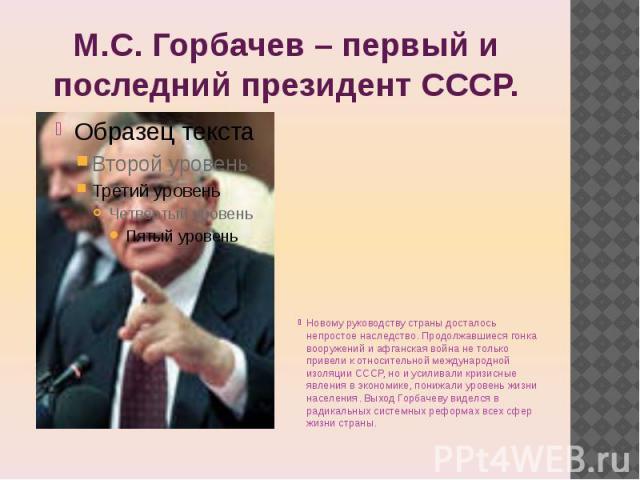 М.С. Горбачев – первый и последний президент СССР. Новому руководству страны досталось непростое наследство. Продолжавшиеся гонка вооружений и афганская война не только привели к относительной международной изоляции СССР, но и усиливали кризисные яв…