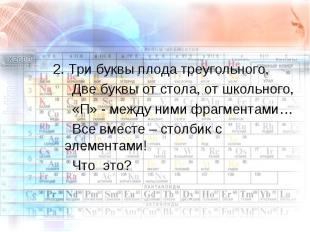 2. Три буквы плода треугольного, Две буквы от стола, от школьного, «П» - между н