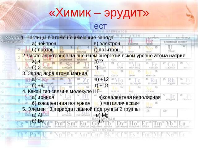 1. Частицы в атоме не имеющие заряда а) нейтрон в) электрон б) протон г) позитрон 2.Число электронов на внешнем энергетическом уровне атома натрия а) 4 в) 2 б) 3 г) 1 3. Заряд ядра атома магния а) +1 в) +12 б) +8 г) +18 4. Какой тип связи в молекуле…