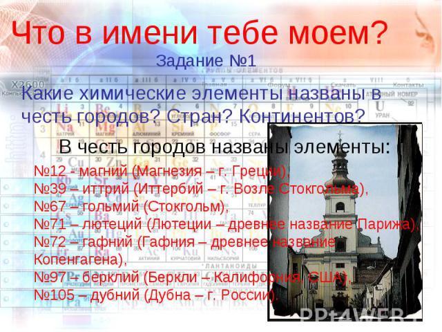 Что в имени тебе моем? Какие химические элементы названы в честь городов? Стран? Континентов? В честь городов названы элементы: №12 - магний (Магнезия – г. Греции),№39 – иттрий (Иттербий – г. Возле Стокгольма),№67 – гольмий (Стокгольм),№71 – лютеций…