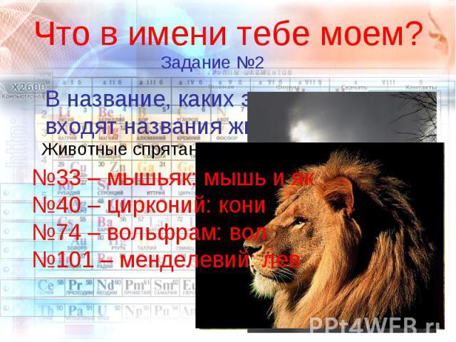 Что в имени тебе моем? В название, каких элементов входят названия животных? №33 – мышьяк: мышь и як№40 – цирконий: кони№74 – вольфрам: вол№101 – менделевий: лев