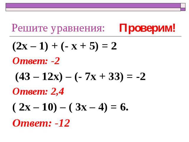 Решите уравнения: (2х – 1) + (- х + 5) = 2Ответ: -2 (43 – 12х) – (- 7х + 33) = -2Ответ: 2,4( 2х – 10) – ( 3х – 4) = 6.Ответ: -12
