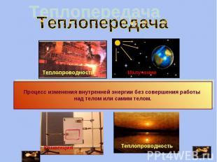 Теплопередача Процесс изменения внутренней энергии без совершения работы над тел