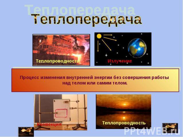 Теплопередача Процесс изменения внутренней энергии без совершения работы над телом или самим телом.