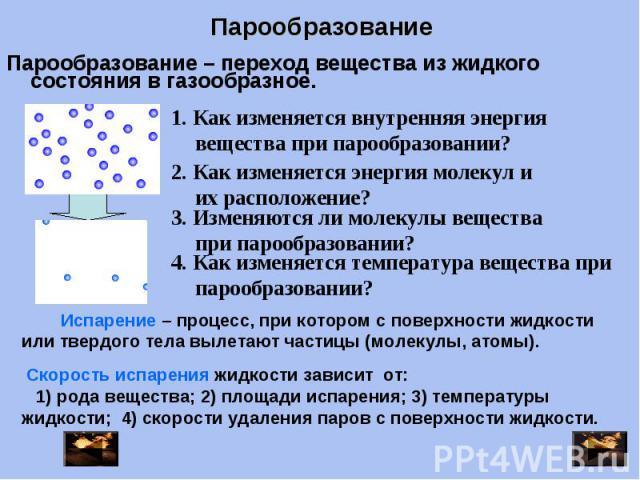 Парообразование Парообразование – переход вещества из жидкого состояния в газообразное. 1. Как изменяется внутренняя энергия вещества при парообразовании? 2. Как изменяется энергия молекул и их расположение? 3. Изменяются ли молекулы вещества при па…