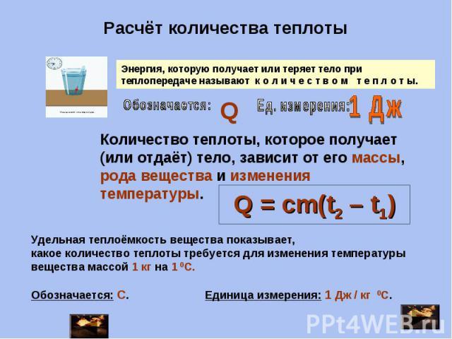 Расчёт количества теплоты Энергия, которую получает или теряет тело при теплопередаче называют к о л и ч е с т в о м т е п л о т ы. Количество теплоты, которое получает (или отдаёт) тело, зависит от его массы, рода вещества и изменения температуры. …