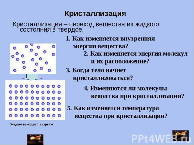 Кристаллизация – переход вещества из жидкого состояния в твердое. 1. Как изменяется внутренняя энергия вещества? 2. Как изменяется энергия молекул и их расположение? 3. Когда тело начнет кристаллизоваться? 4. Изменяются ли молекулы вещества при крис…
