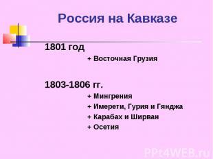 Россия на Кавказе 1801 год+ Восточная Грузия1803-1806 гг.+ Мингрения+ Имерети, Г