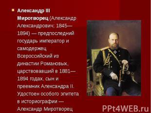 Александр III Миротворец (Александр Александрович; 1845—1894) — предпоследний го