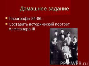 Домашнее заданиеПараграфы 84-86.Составить исторический портрет Александра III
