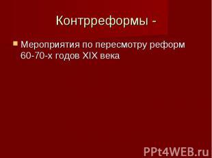 Контрреформы -Мероприятия по пересмотру реформ 60-70-х годов XIX века