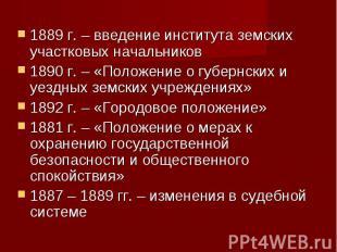 1889 г. – введение института земских участковых начальников1890 г. – «Положение