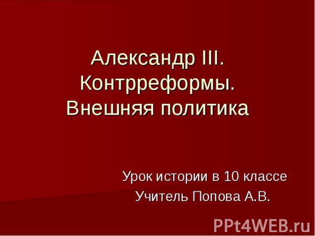 Александр III.Контрреформы.Внешняя политика Урок истории в 10 классеУчитель Попова А.В.