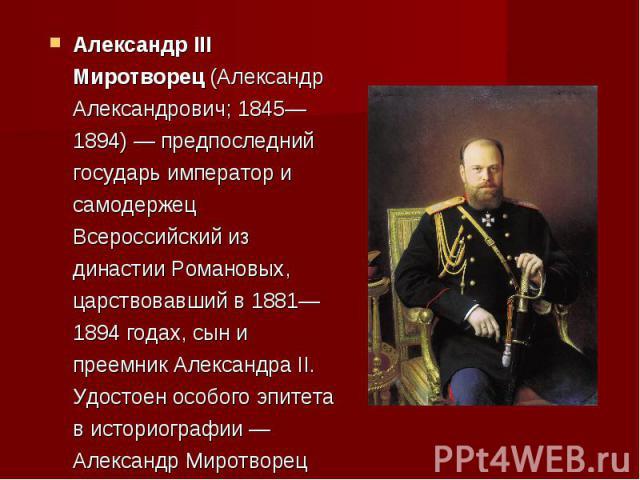 Александр III Миротворец (Александр Александрович; 1845—1894) — предпоследний государь император и самодержец Всероссийский из династии Романовых, царствовавший в 1881—1894 годах, сын и преемник Александра II. Удостоен особого эпитета в историографи…