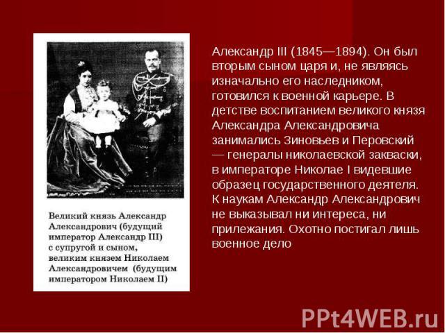 Александр III (1845—1894). Он был вторым сыном царя и, не являясь изначально его наследником, готовился к военной карьере. В детстве воспитанием великого князя Александра Александровича занимались Зиновьев и Перовский — генералы николаевской закваск…
