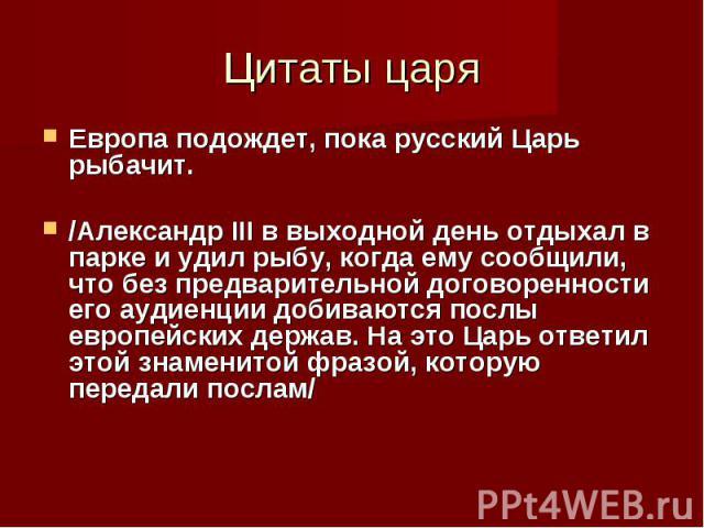 Европа подождет, пока русский Царь рыбачит. /Александр III в выходной день отдыхал в парке и удил рыбу, когда ему сообщили, что без предварительной договоренности его аудиенции добиваются послы европейских держав. На это Царь ответил этой знаменитой…