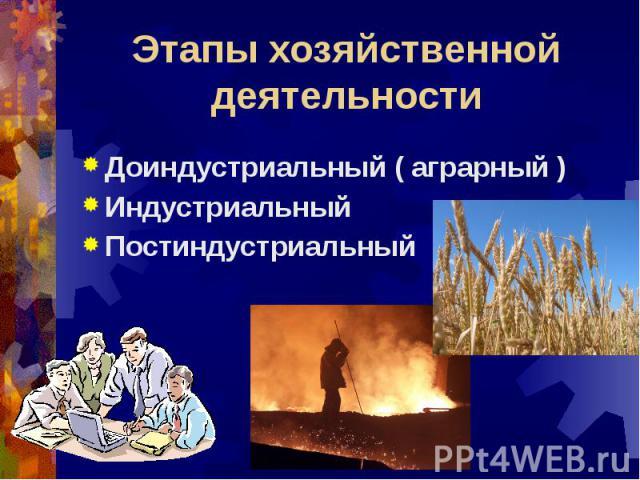 Этапы хозяйственной деятельности Доиндустриальный ( аграрный )Индустриальный Постиндустриальный