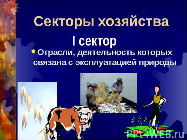 Секторы хозяйства I сектор Отрасли, деятельность которых связана с эксплуатацией природы