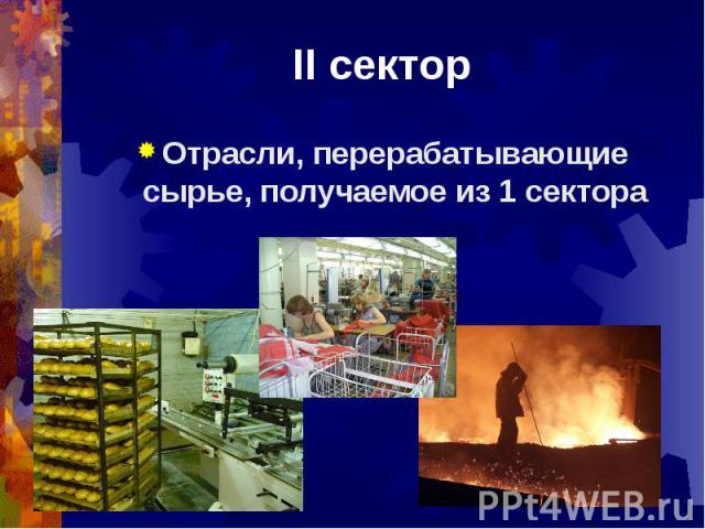 II секторОтрасли, перерабатывающие сырье, получаемое из 1 сектора
