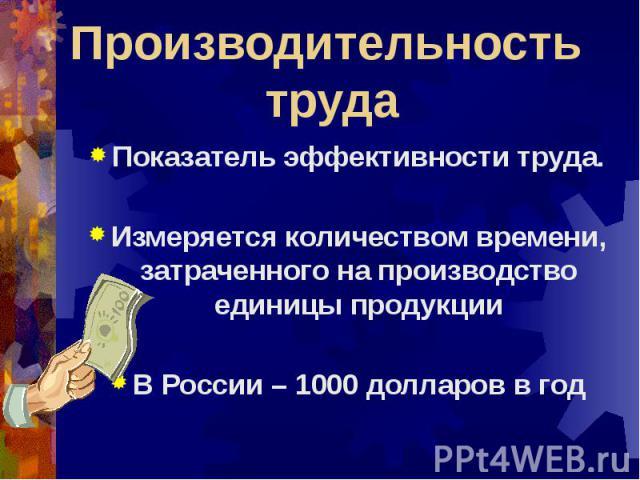 Производительность труда Показатель эффективности труда.Измеряется количеством времени, затраченного на производство единицы продукцииВ России – 1000 долларов в год
