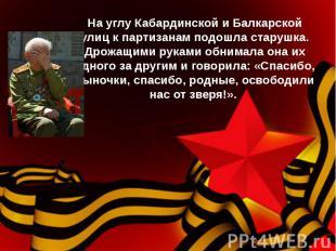 На углу Кабардинской и Балкарской улиц к партизанам подошла старушка. Дрожащими