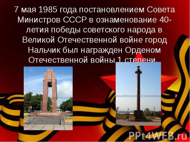 7 мая 1985 года постановлением Совета Министров СССР в ознаменование 40-летия победы советского народа в Великой Отечественной войне город Нальчик был награжден Орденом Отечественной войны 1 степени.