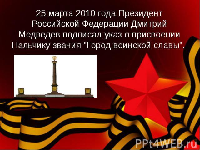 25 марта 2010 годаПрезидент Российской Федерации Дмитрий Медведев подписал указ о присвоении Нальчику звания