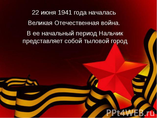 22 июня 1941 года началась Великая Отечественная война. В ее начальный период Нальчик представляет собой тыловой город