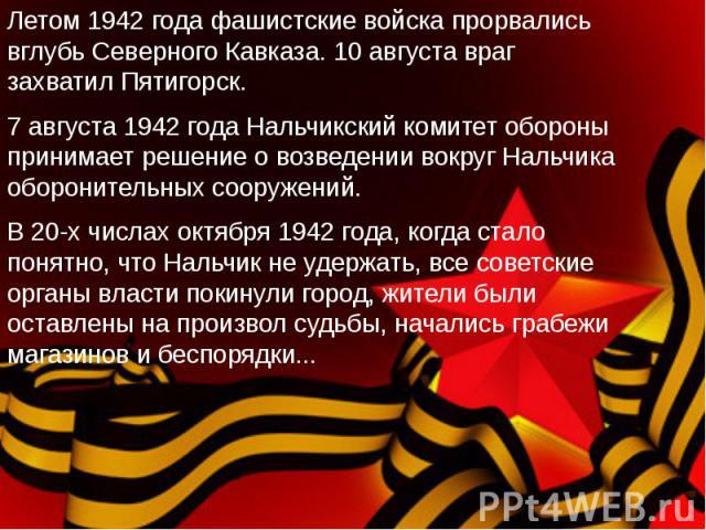 Летом 1942 года фашистские войска прорвались вглубь Северного Кавказа. 10 августа враг захватил Пятигорск. 7 августа 1942 года Нальчикский комитет обороны принимает решение о возведении вокруг Нальчика оборонительных сооружений.В 20-х числах октября…