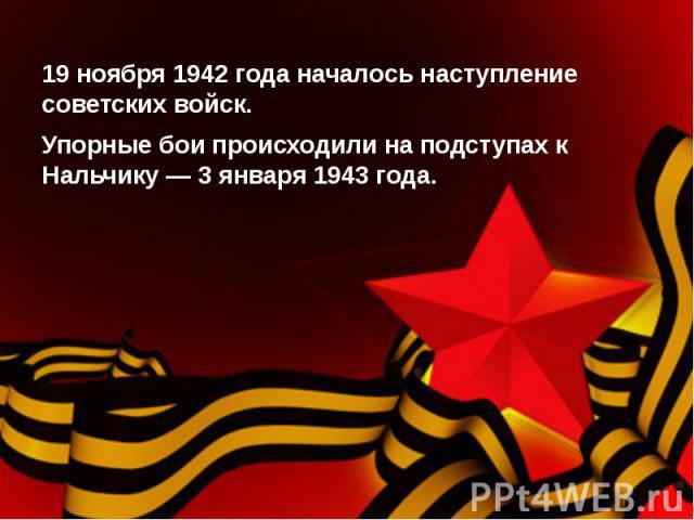 19 ноября 1942 года началось наступление советских войск.Упорные бои происходили на подступах к Нальчику — 3 января 1943 года.
