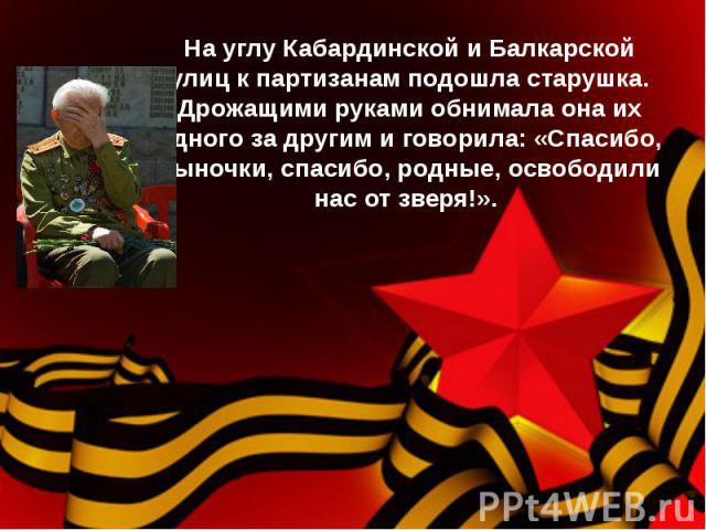 На углу Кабардинской и Балкарской улиц к партизанам подошла старушка. Дрожащими руками обнимала она их одного за другим и говорила: «Спасибо, сыночки, спасибо, родные, освободили нас от зверя!».