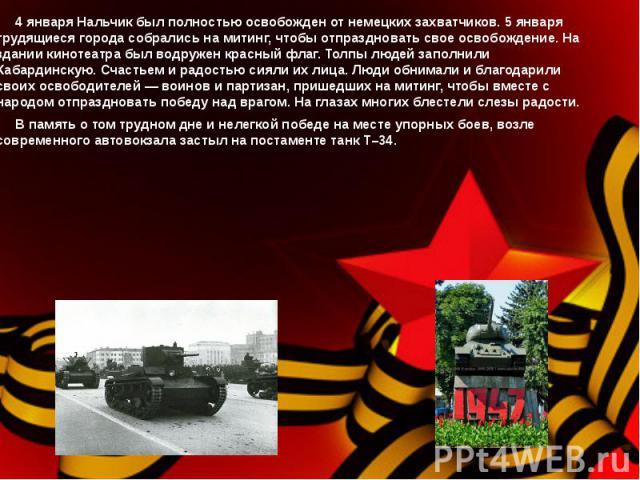 4 января Нальчик был полностью освобожден от немецких захватчиков. 5 января трудящиеся города собрались на митинг, чтобы отпраздновать свое освобождение. На здании кинотеатра был водружен красный флаг. Толпы людей заполнили Кабардинскую. Счастьем и …