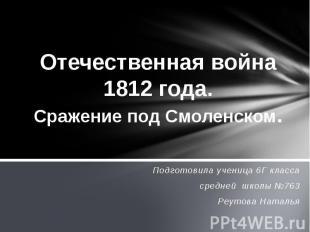 Отечественная война 1812 года. Сражение под Смоленском Подготовила ученица 6Г кл