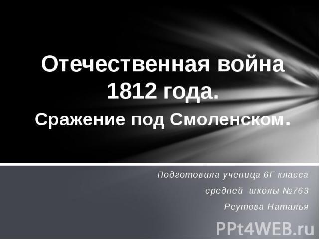Отечественная война 1812 года. Сражение под Смоленском Подготовила ученица 6Г классасредней школы №763Реутова Наталья