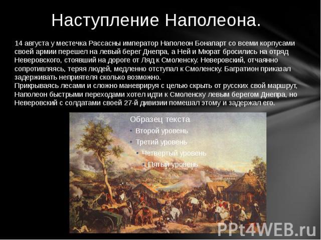 Наступление Наполеона. 14 августа у местечка Рассасны император Наполеон Бонапарт со всеми корпусами своей армии перешел на левый берег Днепра, а Ней и Мюрат бросились на отряд Неверовского, стоявший на дороге от Ляд к Смоленску. Неверовский, отчаян…