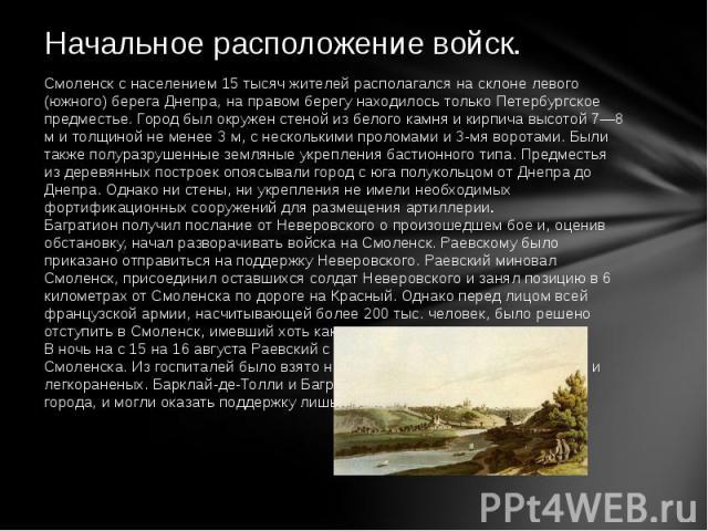 Смоленск с населением 15 тысяч жителей располагался на склоне левого (южного) берега Днепра, на правом берегу находилось только Петербургское предместье. Город был окружен стеной из белого камня и кирпича высотой 7—8 м и толщиной не менее 3 м, с нес…