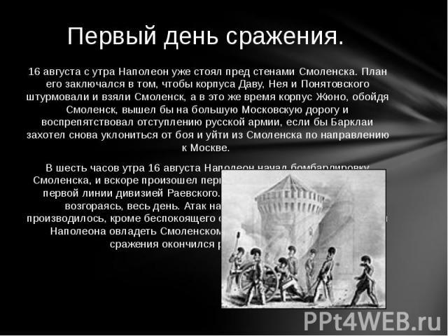 16 августа с утра Наполеон уже стоял пред стенами Смоленска. План его заключался в том, чтобы корпуса Даву, Нея и Понятовского штурмовали и взяли Смоленск, а в это же время корпус Жюно, обойдя Смоленск, вышел бы на большую Московскую дорогу и воспре…