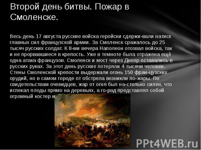 Второй день битвы. Пожар в Смоленске. Весь день 17 августа русские войска геройски сдерживали натиск главных сил французской армии. За Смоленск сражалось до 25 тысяч русских солдат. К 8-ми вечера Наполеон отозвал войска, так и не прорвавшиеся в креп…