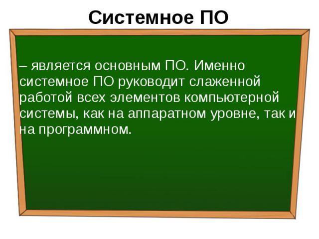 Системное ПО – является основным ПО. Именно системное ПО руководит слаженной работой всех элементов компьютерной системы, как на аппаратном уровне, так и на программном.
