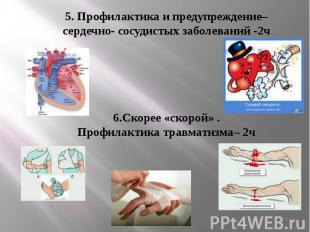 5. Профилактика и предупреждение–сердечно- сосудистых заболеваний -2ч 6.Скорее «