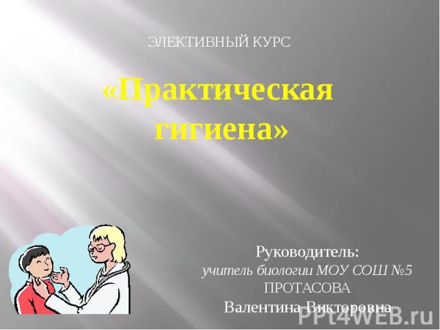 Практическая гигиена ЭЛЕКТИВНЫЙ КУРС Руководитель:учитель биологии МОУ СОШ №5ПРОТАСОВАВалентина Викторовна